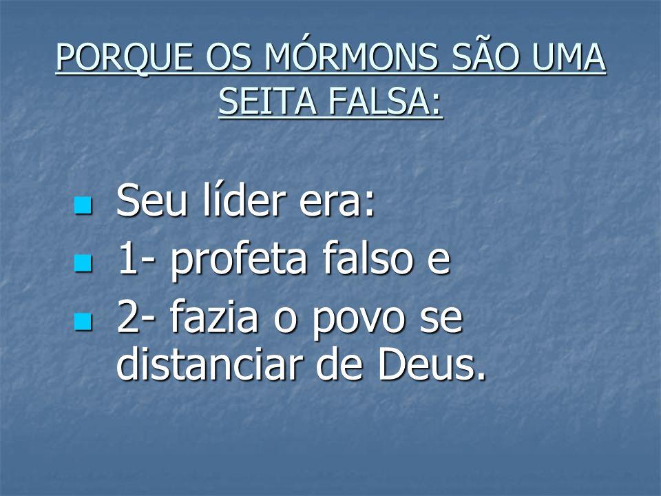 PORQUE OS MÓRMONS SÃO UMA SEITA FALSA: Seu líder era: Seu líder era: 1- profeta falso e 1- profeta falso e 2- fazia o povo se distanciar de Deus. 2- f