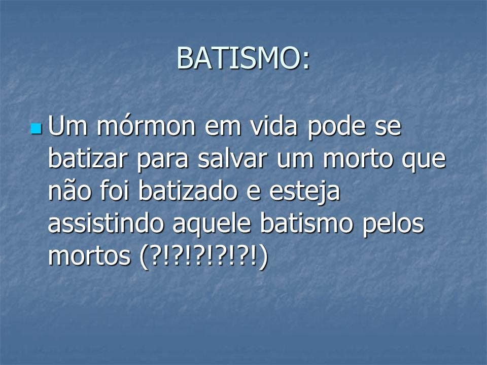 BATISMO: Um mórmon em vida pode se batizar para salvar um morto que não foi batizado e esteja assistindo aquele batismo pelos mortos (?!?!?!?!?!) Um m