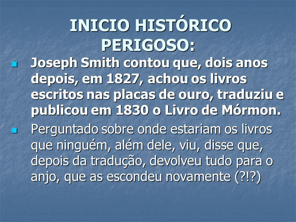 INICIO HISTÓRICO PERIGOSO: INICIO HISTÓRICO PERIGOSO: Joseph Smith contou que, dois anos depois, em 1827, achou os livros escritos nas placas de ouro,