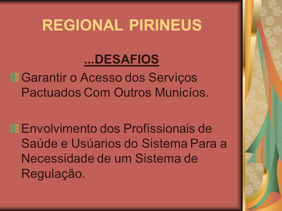 REGIONAL PIRINEUS...DESAFIOS Garantir o Acesso dos Serviços Pactuados Com Outros Municíos. Envolvimento dos Profissionais de Saúde e Usúarios do Siste