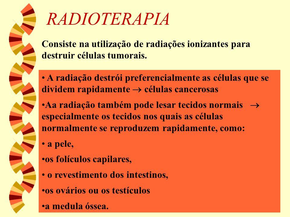 RADIOTERAPIA Consiste na utilização de radiações ionizantes para destruir células tumorais. A radiação destrói preferencialmente as células que se div