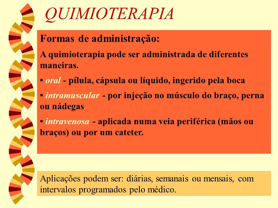 QUIMIOTERAPIA Formas de administração: A quimioterapia pode ser administrada de diferentes maneiras. oral - pílula, cápsula ou líquido, ingerido pela