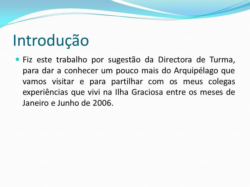 Introdução Fiz este trabalho por sugestão da Directora de Turma, para dar a conhecer um pouco mais do Arquipélago que vamos visitar e para partilhar com os meus colegas experiências que vivi na Ilha Graciosa entre os meses de Janeiro e Junho de 2006.