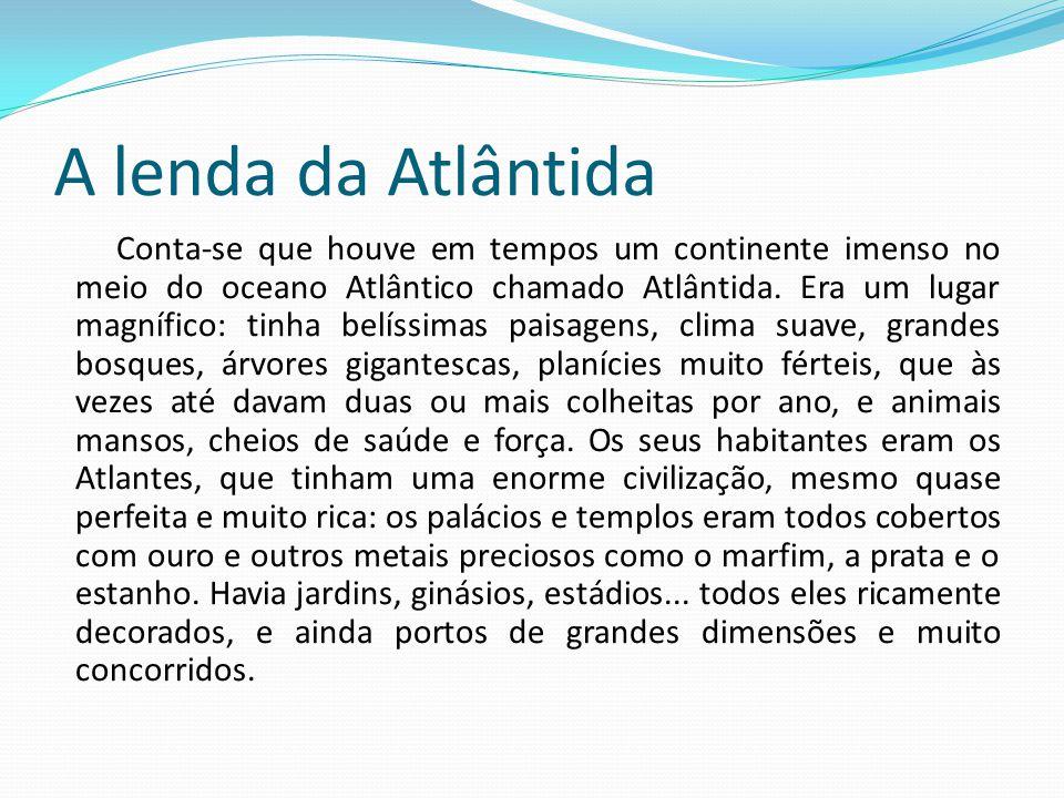 A lenda da Atlântida Conta-se que houve em tempos um continente imenso no meio do oceano Atlântico chamado Atlântida.