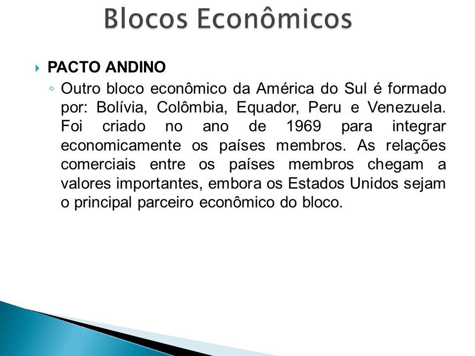  PACTO ANDINO ◦ Outro bloco econômico da América do Sul é formado por: Bolívia, Colômbia, Equador, Peru e Venezuela. Foi criado no ano de 1969 para i