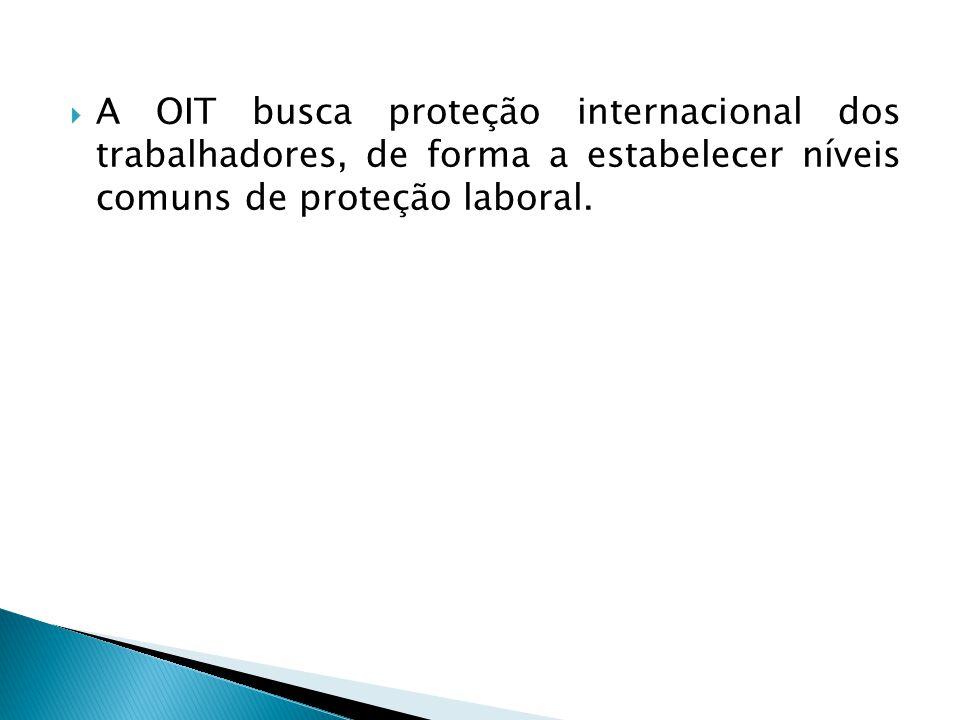  A OIT busca proteção internacional dos trabalhadores, de forma a estabelecer níveis comuns de proteção laboral.