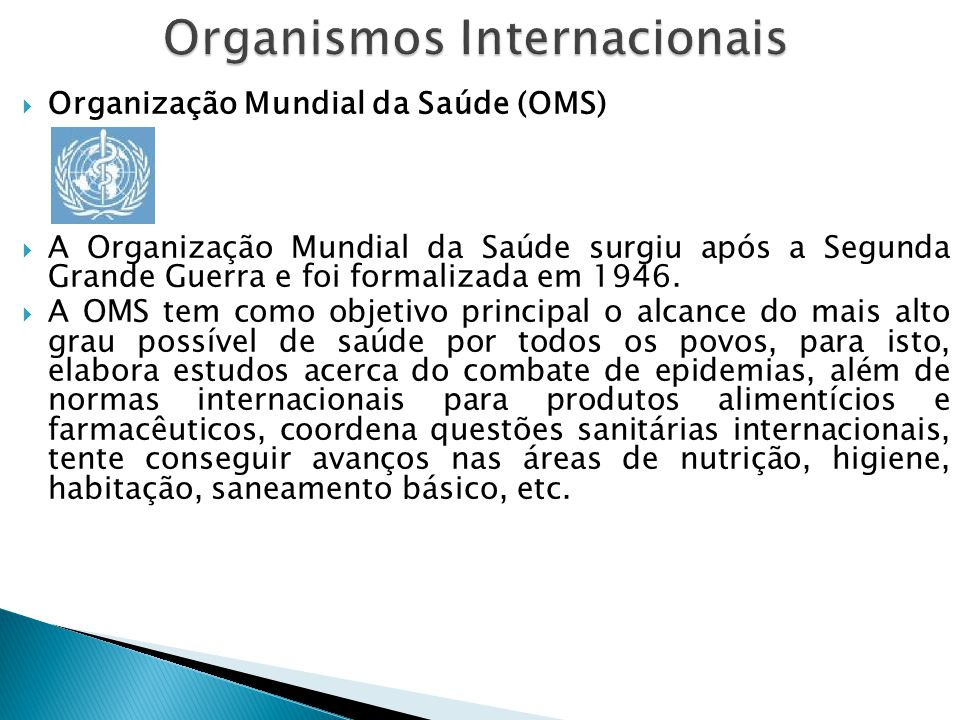  Organização Mundial da Saúde (OMS)  A Organização Mundial da Saúde surgiu após a Segunda Grande Guerra e foi formalizada em 1946.  A OMS tem como