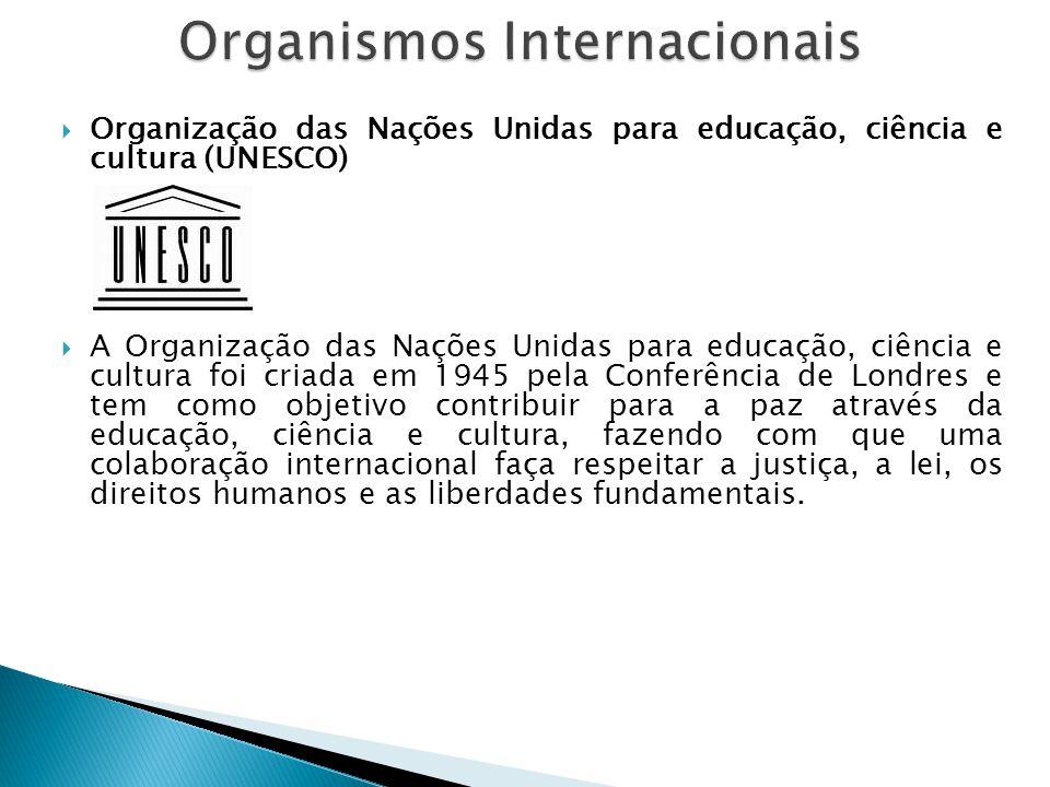  Organização das Nações Unidas para educação, ciência e cultura (UNESCO)  A Organização das Nações Unidas para educação, ciência e cultura foi criad