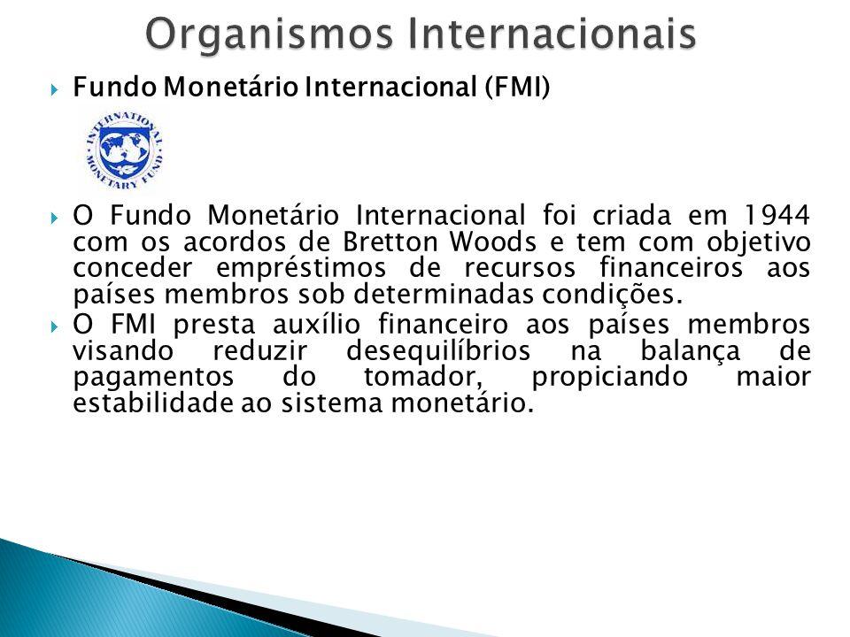  Fundo Monetário Internacional (FMI)  O Fundo Monetário Internacional foi criada em 1944 com os acordos de Bretton Woods e tem com objetivo conceder