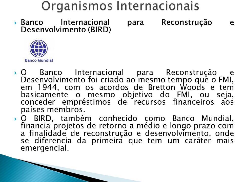  Banco Internacional para Reconstrução e Desenvolvimento (BIRD)  O Banco Internacional para Reconstrução e Desenvolvimento foi criado ao mesmo tempo