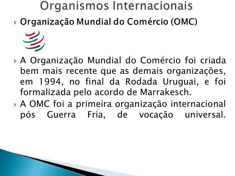  Organização Mundial do Comércio (OMC)  A Organização Mundial do Comércio foi criada bem mais recente que as demais organizações, em 1994, no final