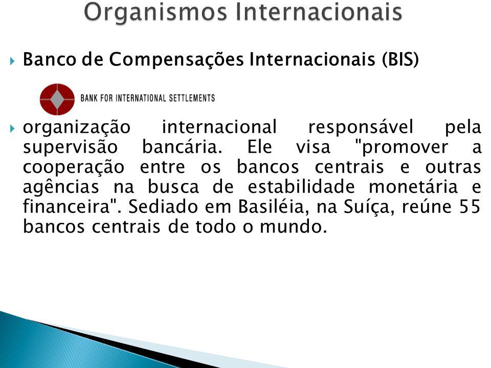  Banco de Compensações Internacionais (BIS)  organização internacional responsável pela supervisão bancária. Ele visa