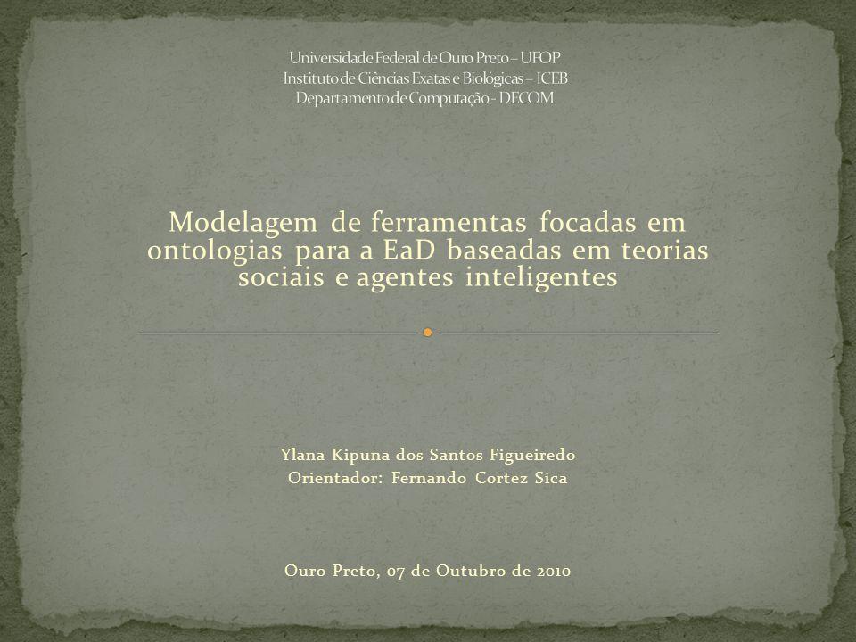 Modelagem de ferramentas focadas em ontologias para a EaD baseadas em teorias sociais e agentes inteligentes Ylana Kipuna dos Santos Figueiredo Orientador: Fernando Cortez Sica Ouro Preto, 07 de Outubro de 2010