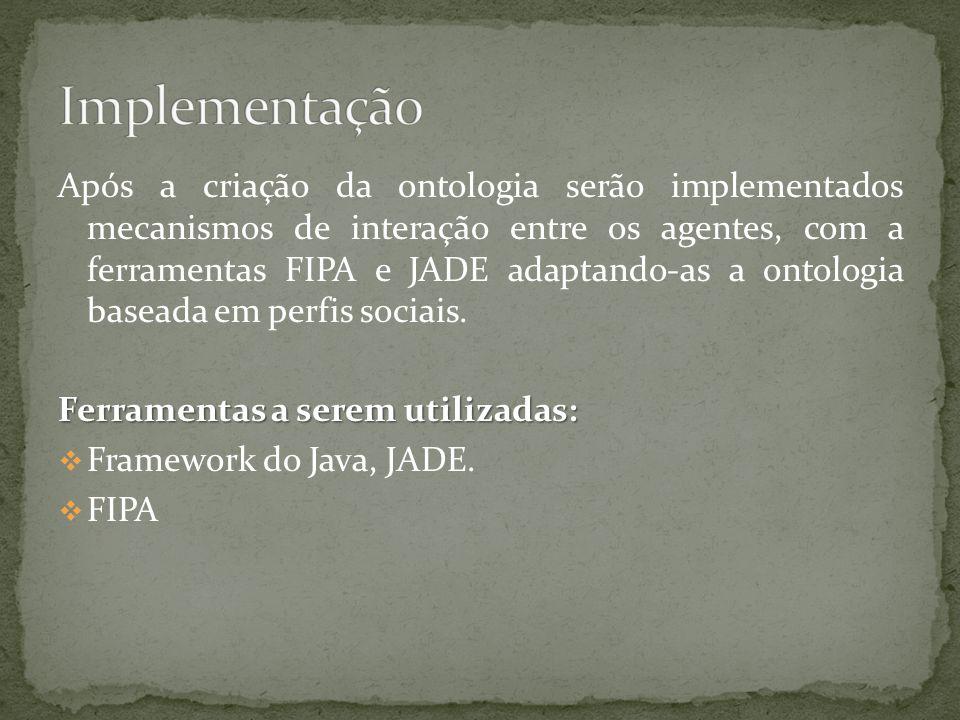 Após a criação da ontologia serão implementados mecanismos de interação entre os agentes, com a ferramentas FIPA e JADE adaptando-as a ontologia baseada em perfis sociais.