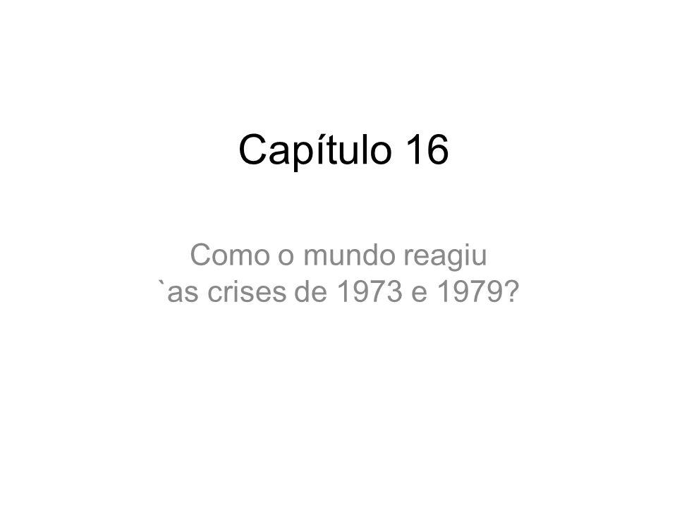 Capítulo 16 Como o mundo reagiu `as crises de 1973 e 1979?