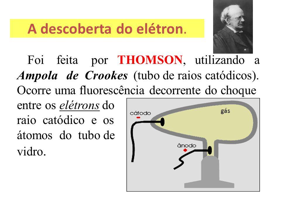 A descoberta do elétron. Foi feita por THOMSON, utilizando a Ampola de Crookes (tubo de raios catódicos). Ocorre uma fluorescência decorrente do choqu