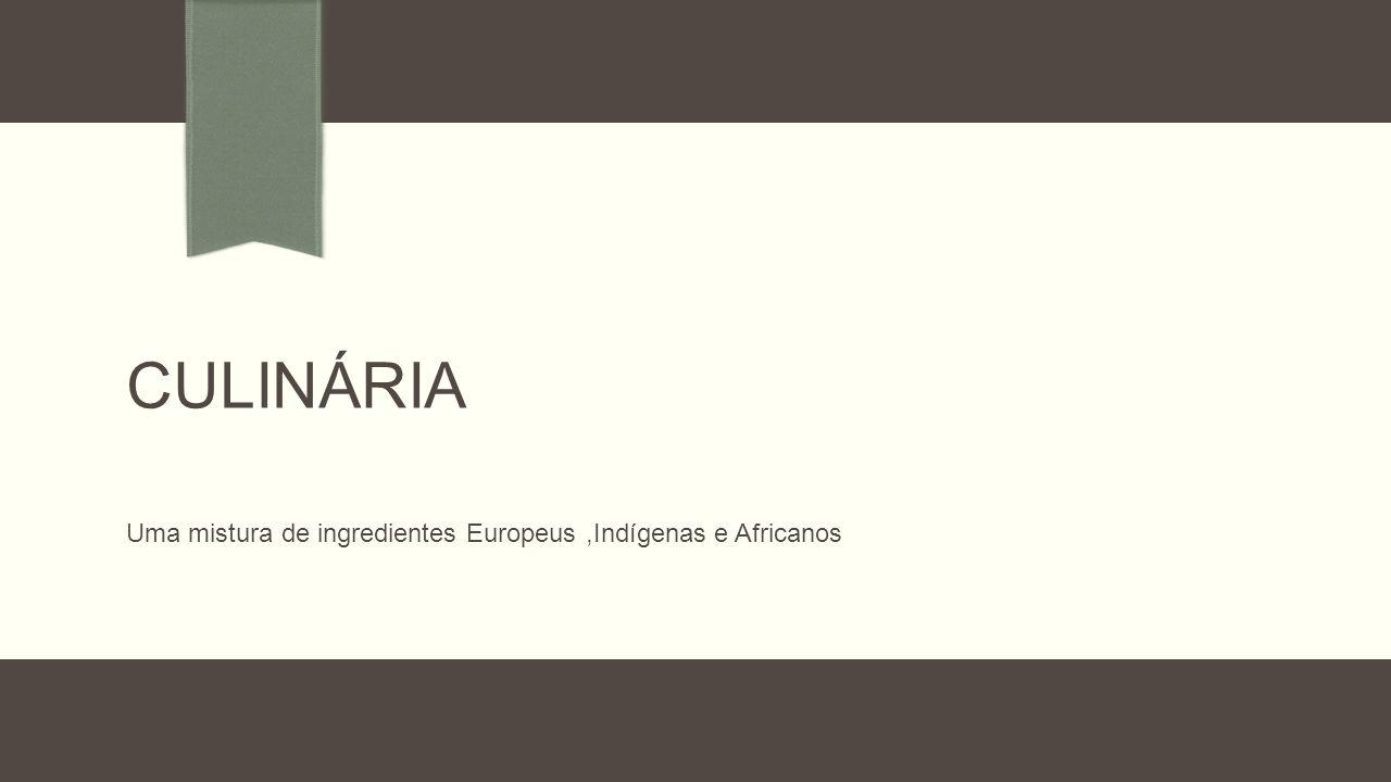 CULINÁRIA Uma mistura de ingredientes Europeus,Indígenas e Africanos