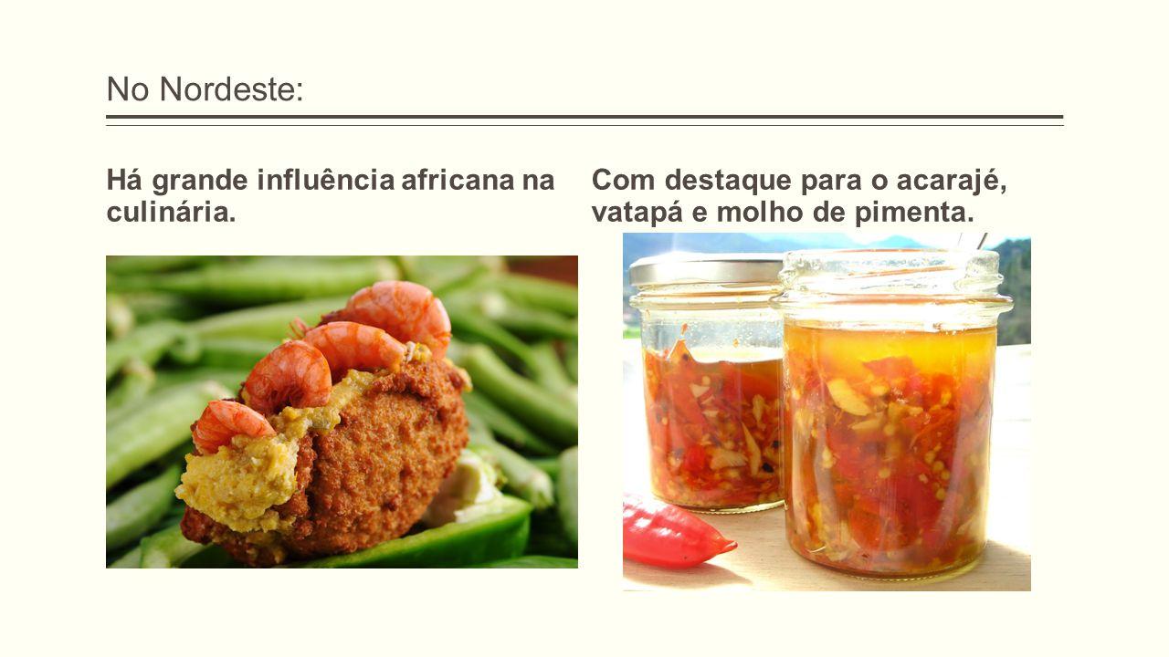 No Nordeste: Há grande influência africana na culinária. Com destaque para o acarajé, vatapá e molho de pimenta.