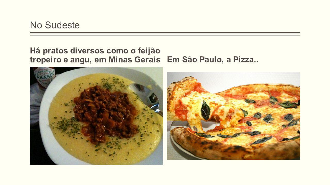 No Sudeste Há pratos diversos como o feijão tropeiro e angu, em Minas GeraisEm São Paulo, a Pizza..