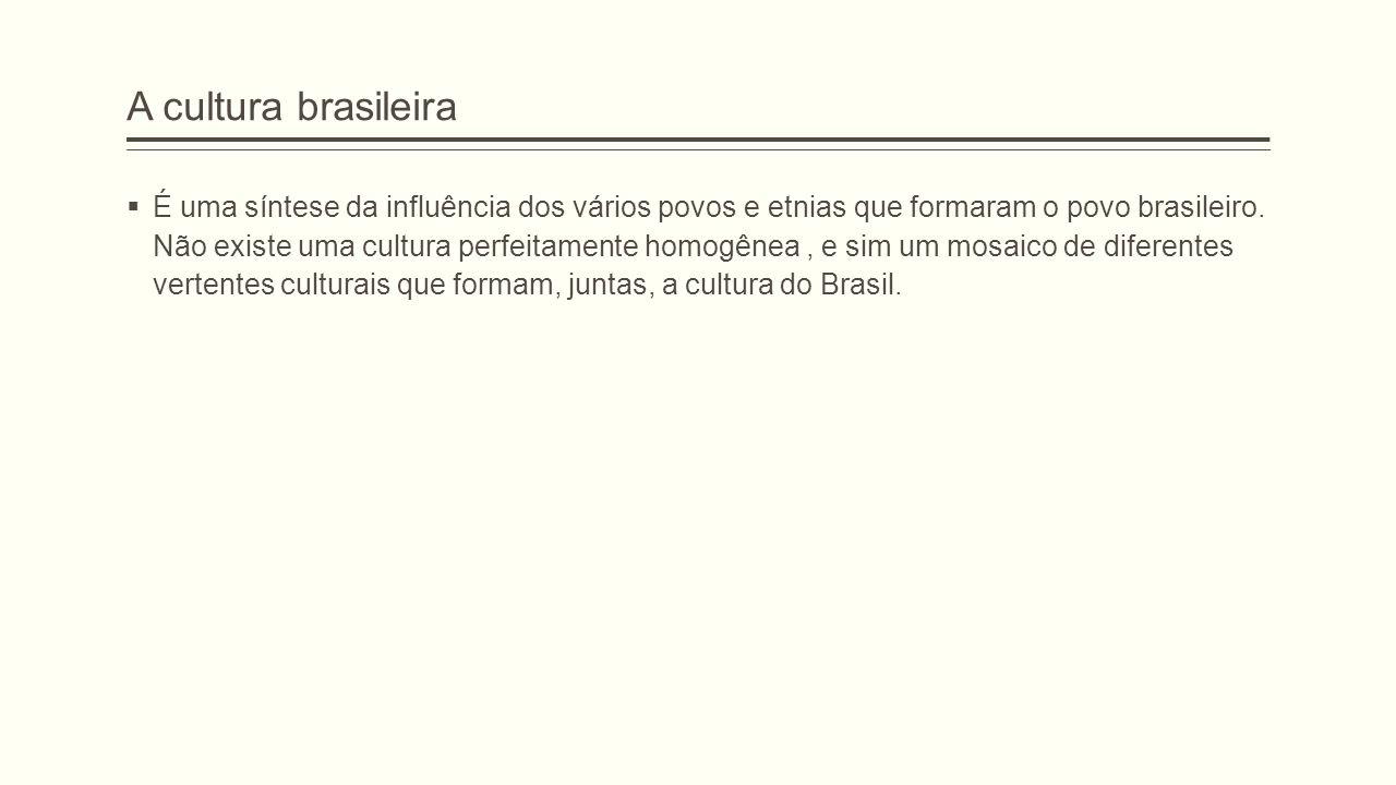 A cultura brasileira  É uma síntese da influência dos vários povos e etnias que formaram o povo brasileiro. Não existe uma cultura perfeitamente homo