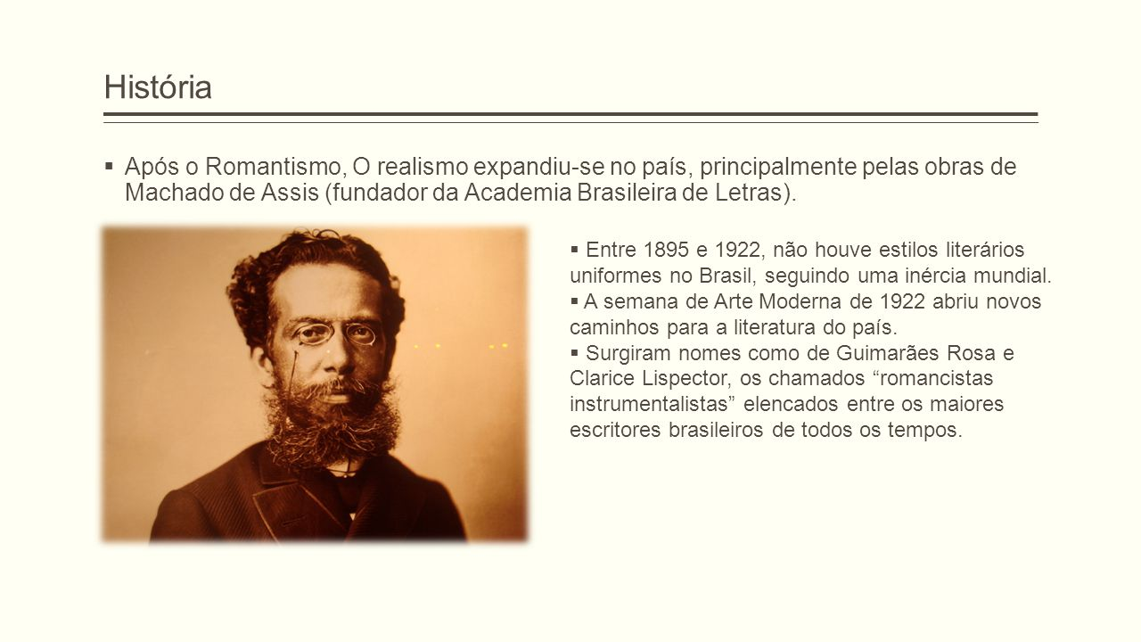 História  Após o Romantismo, O realismo expandiu-se no país, principalmente pelas obras de Machado de Assis (fundador da Academia Brasileira de Letra