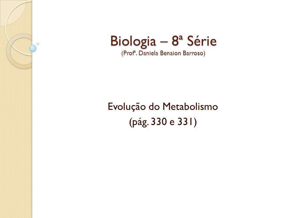 Biologia – 8ª Série (Profª. Daniela Benaion Barroso) Evolução do Metabolismo (pág. 330 e 331)