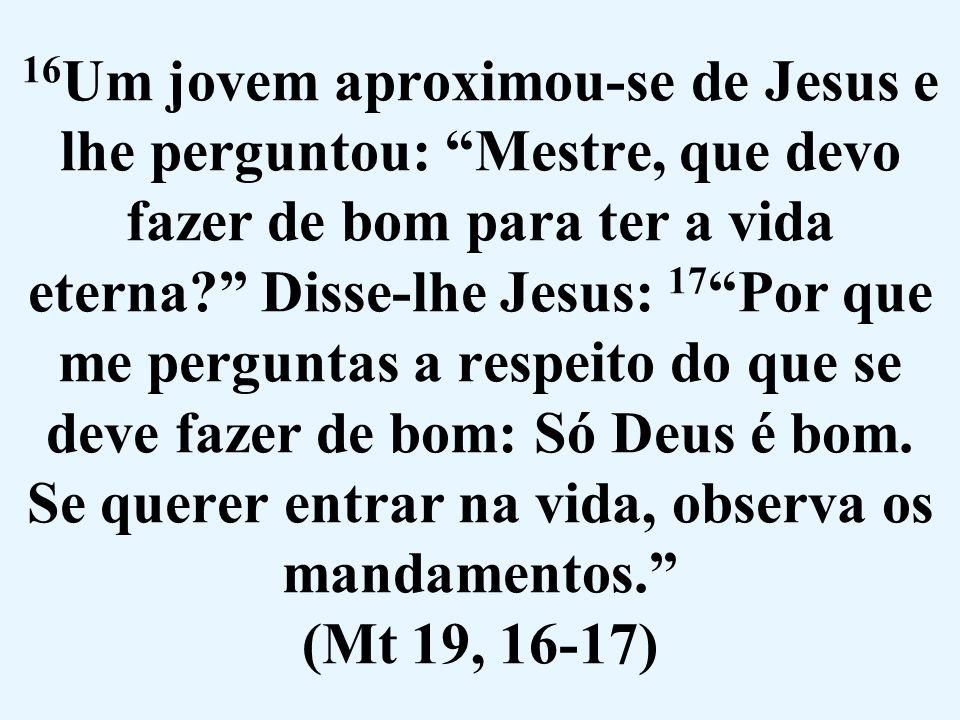 """16 Um jovem aproximou-se de Jesus e lhe perguntou: """"Mestre, que devo fazer de bom para ter a vida eterna?"""" Disse-lhe Jesus: 17 """"Por que me perguntas a"""