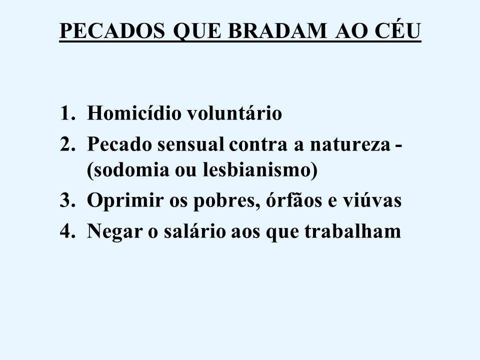 PECADOS QUE BRADAM AO CÉU 1.Homicídio voluntário 2.Pecado sensual contra a natureza - (sodomia ou lesbianismo) 3.Oprimir os pobres, órfãos e viúvas 4.