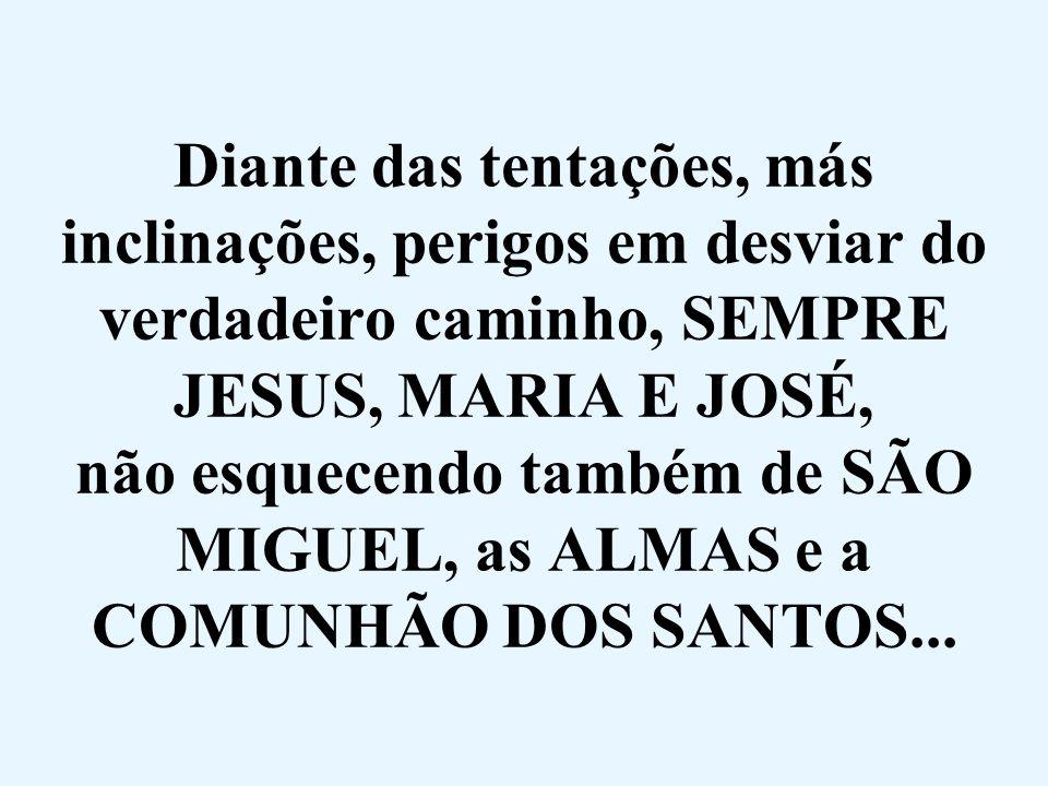 Diante das tentações, más inclinações, perigos em desviar do verdadeiro caminho, SEMPRE JESUS, MARIA E JOSÉ, não esquecendo também de SÃO MIGUEL, as A