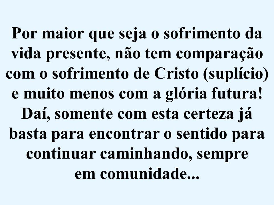 Por maior que seja o sofrimento da vida presente, não tem comparação com o sofrimento de Cristo (suplício) e muito menos com a glória futura! Daí, som