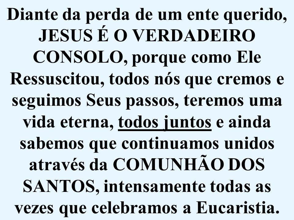 Diante da perda de um ente querido, JESUS É O VERDADEIRO CONSOLO, porque como Ele Ressuscitou, todos nós que cremos e seguimos Seus passos, teremos um