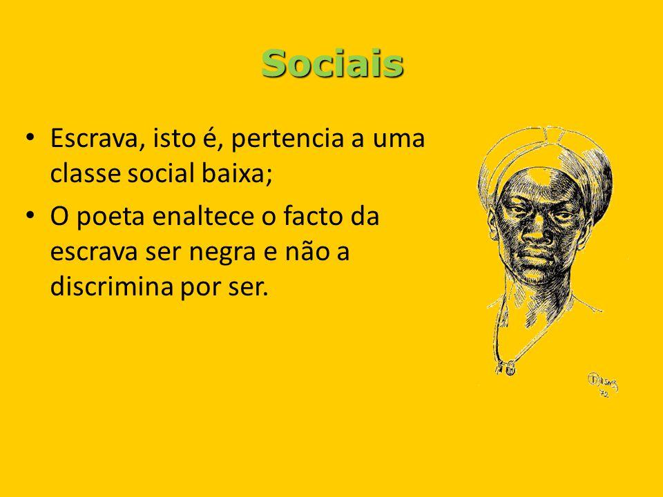 Sociais Escrava, isto é, pertencia a uma classe social baixa; O poeta enaltece o facto da escrava ser negra e não a discrimina por ser.