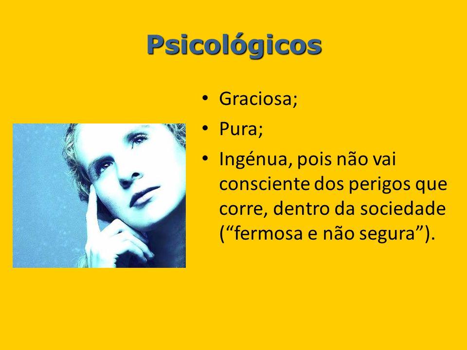 """Psicológicos Graciosa; Pura; Ingénua, pois não vai consciente dos perigos que corre, dentro da sociedade (""""fermosa e não segura"""")."""