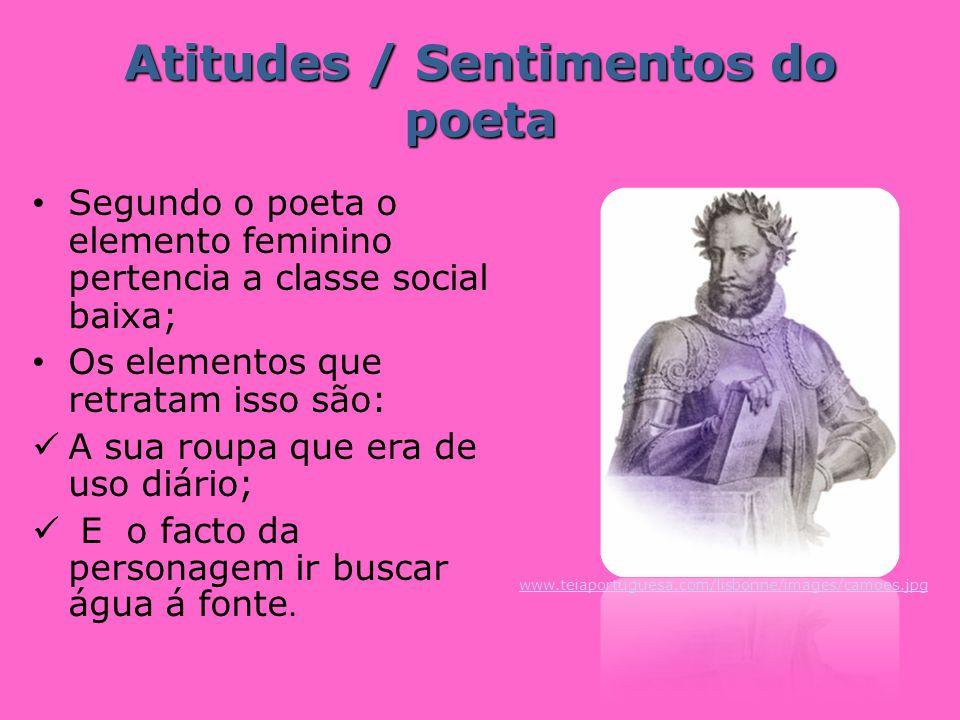 Atitudes / Sentimentos do poeta Segundo o poeta o elemento feminino pertencia a classe social baixa; Os elementos que retratam isso são: A sua roupa q