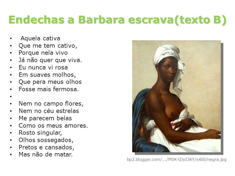 Endechas a Barbara escrava(texto B) Aquela cativa Que me tem cativo, Porque nela vivo Já não quer que viva. Eu nunca vi rosa Em suaves molhos, Que per