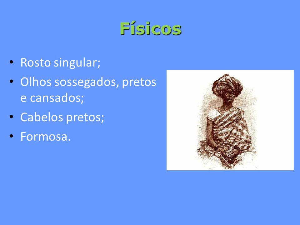 Físicos Rosto singular; Olhos sossegados, pretos e cansados; Cabelos pretos; Formosa.