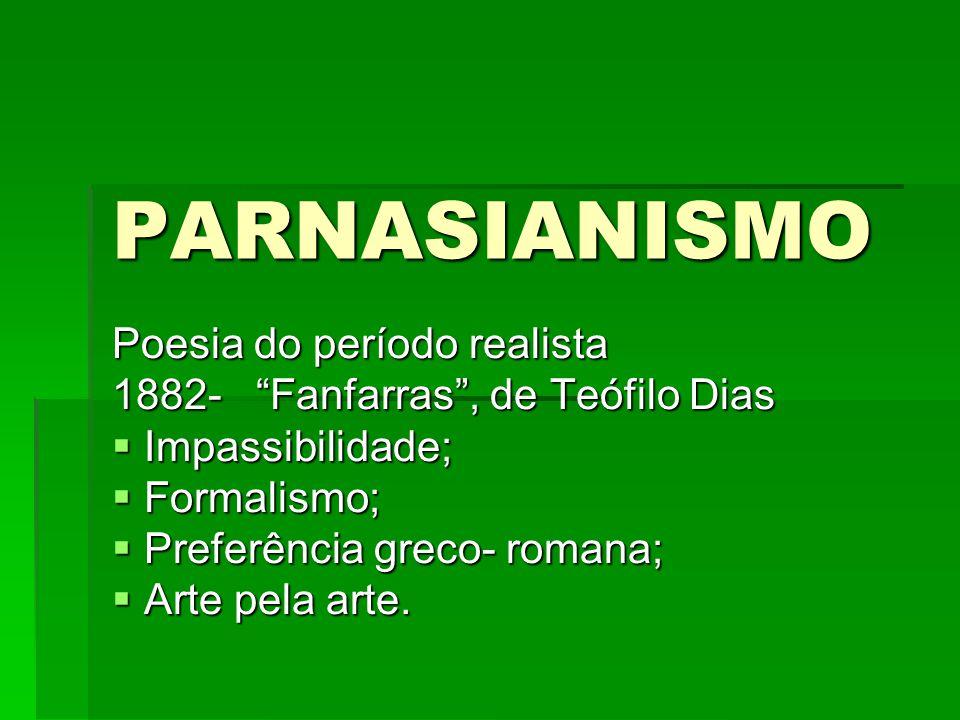 PARNASIANISMO Poesia do período realista 1882- Fanfarras , de Teófilo Dias IIIImpassibilidade; FFFFormalismo; PPPPreferência greco- romana; AAAArte pela arte.