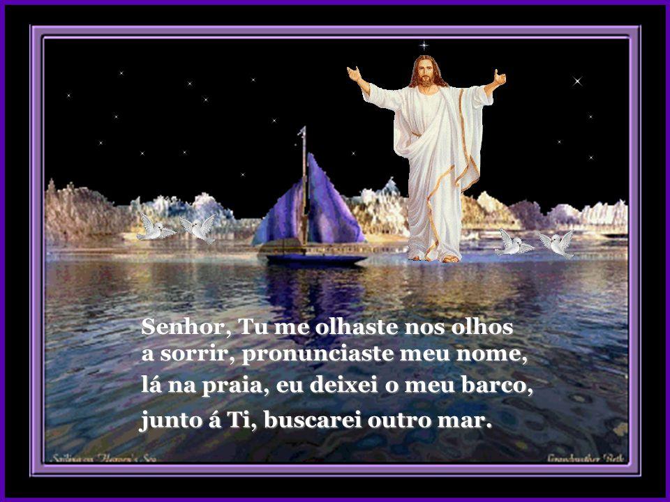 Senhor, Tu me olhaste nos olhos junto á Ti, buscarei outro mar.
