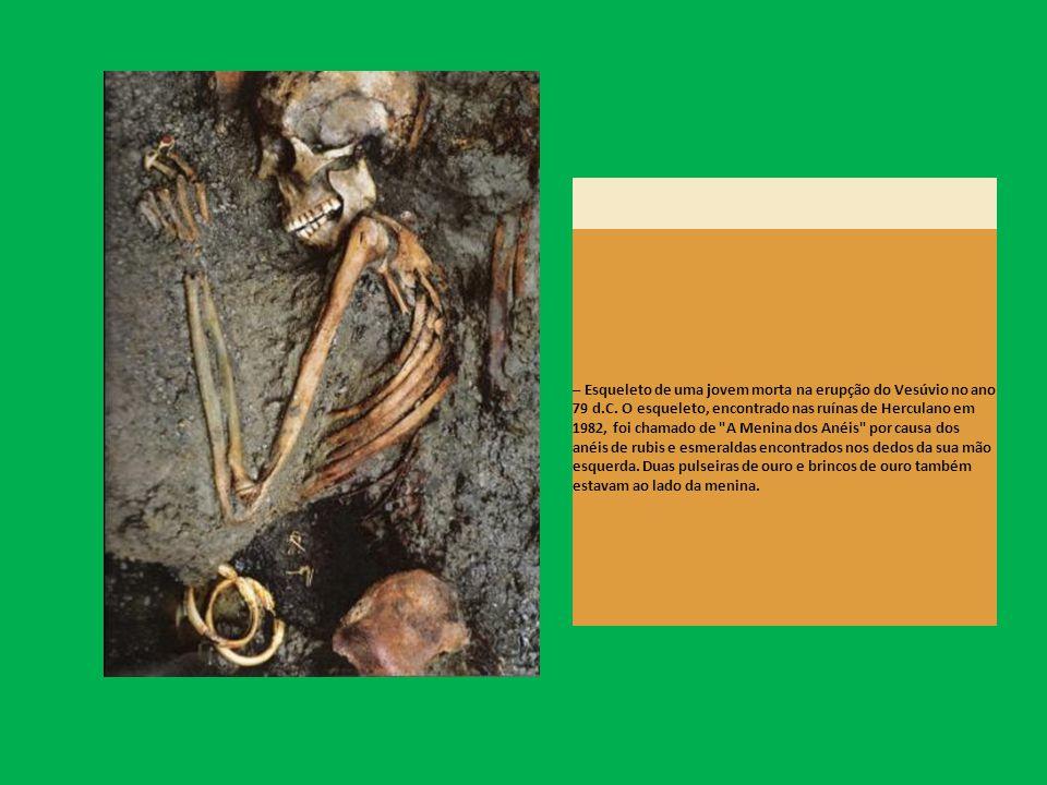 – Esqueleto de uma jovem morta na erupção do Vesúvio no ano 79 d.C. O esqueleto, encontrado nas ruínas de Herculano em 1982, foi chamado de