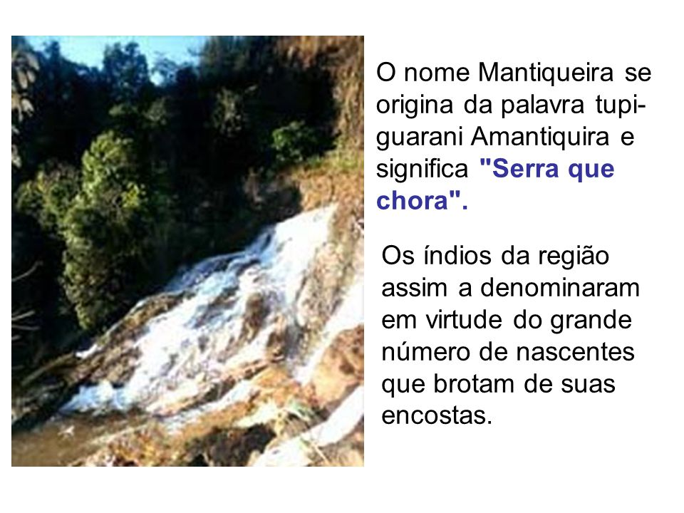 O nome Mantiqueira se origina da palavra tupi- guarani Amantiquira e significa