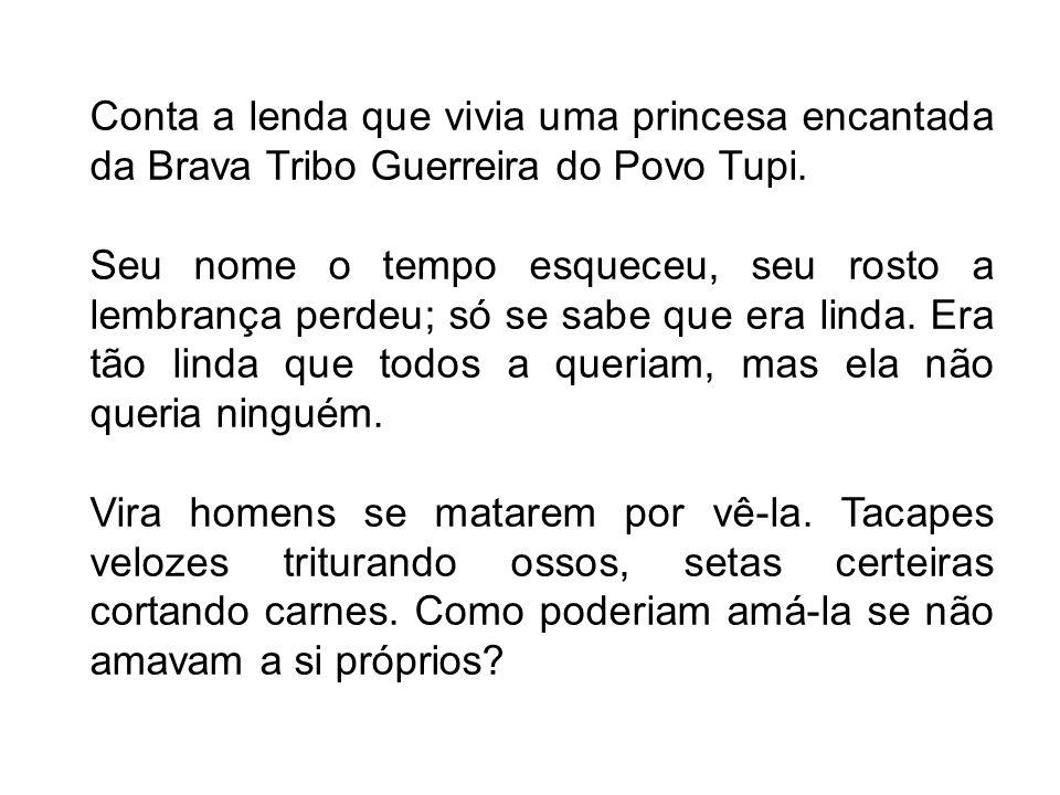 Conta a lenda que vivia uma princesa encantada da Brava Tribo Guerreira do Povo Tupi.