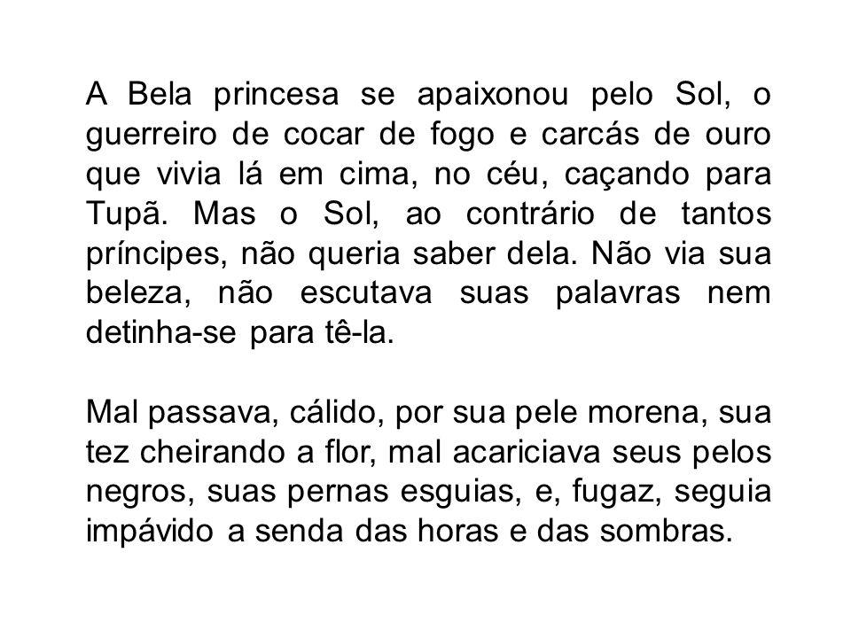 A Bela princesa se apaixonou pelo Sol, o guerreiro de cocar de fogo e carcás de ouro que vivia lá em cima, no céu, caçando para Tupã. Mas o Sol, ao co