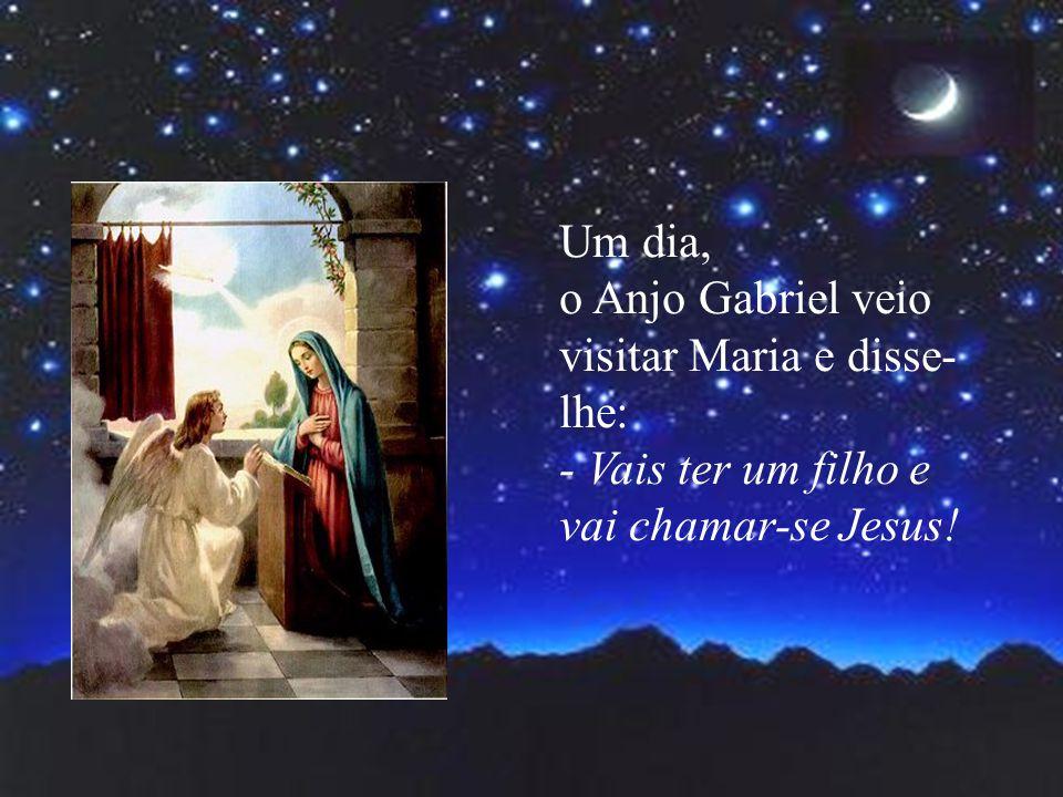 Um dia, o Anjo Gabriel veio visitar Maria e disse- lhe: - Vais ter um filho e vai chamar-se Jesus!