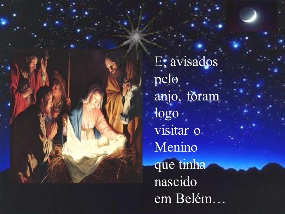 E, avisados pelo anjo, foram logo visitar o Menino que tinha nascido em Belém…