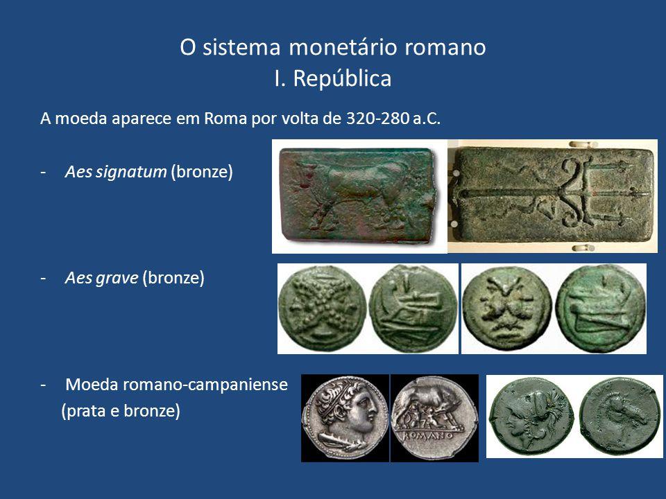 O sistema monetário romano I. República A moeda aparece em Roma por volta de 320-280 a.C. -Aes signatum (bronze) -Aes grave (bronze) -Moeda romano-cam