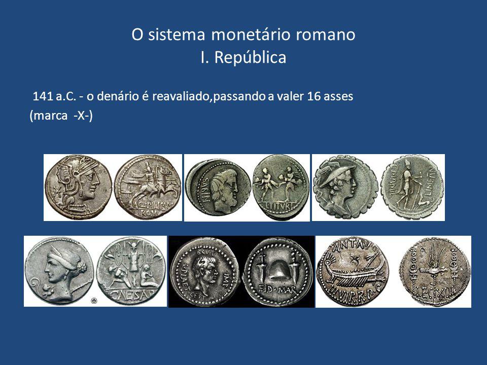 O sistema monetário romano I. República 141 a.C. - o denário é reavaliado,passando a valer 16 asses (marca -X-)