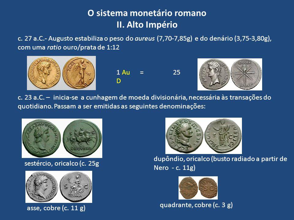 O sistema monetário romano II. Alto Império c. 27 a.C.- Augusto estabiliza o peso do aureus (7,70-7,85g) e do denário (3,75-3,80g), com uma ratio ouro