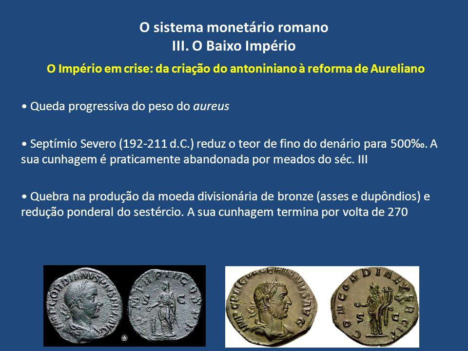 O sistema monetário romano III. O Baixo Império O Império em crise: da criação do antoniniano à reforma de Aureliano Queda progressiva do peso do aure