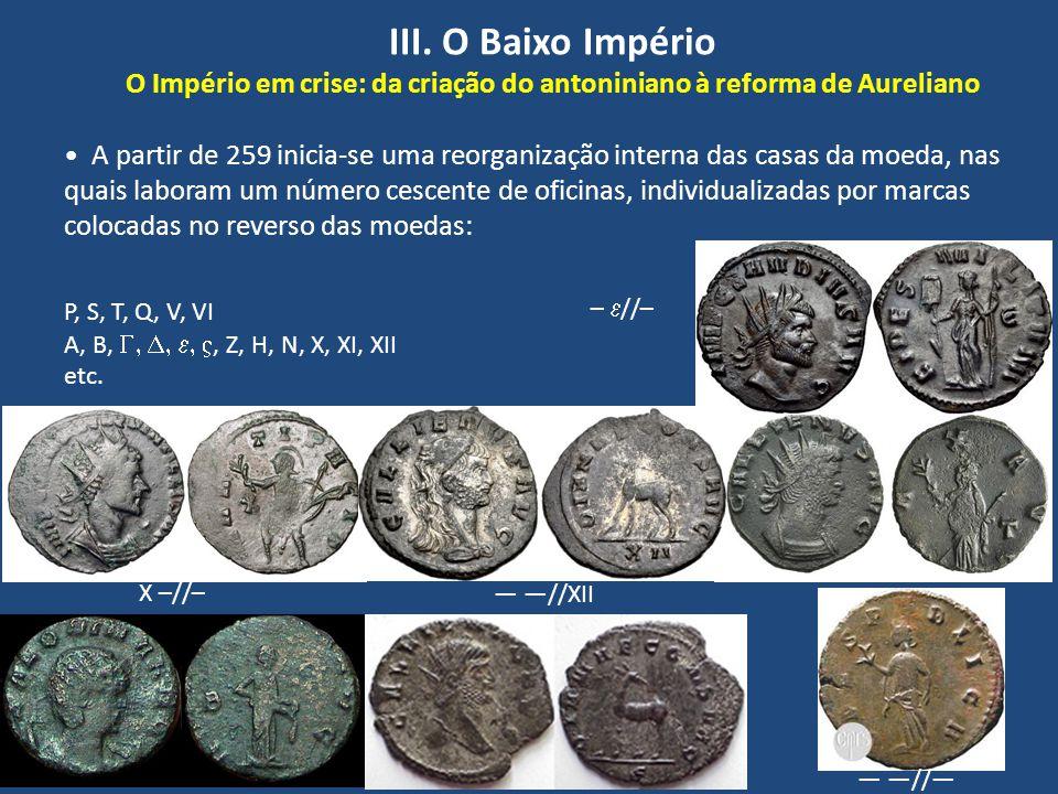 III. O Baixo Império O Império em crise: da criação do antoniniano à reforma de Aureliano A partir de 259 inicia-se uma reorganização interna das casa