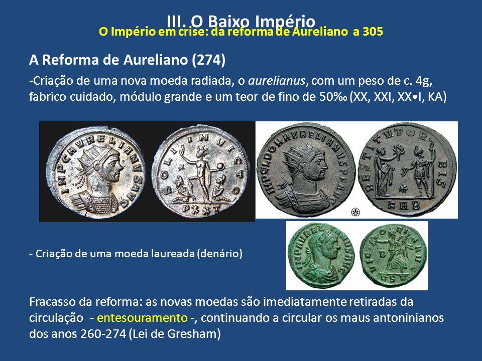 III. O Baixo Império O Império em crise: da reforma de Aureliano a 305 A Reforma de Aureliano (274) -Criação de uma nova moeda radiada, o aurelianus,